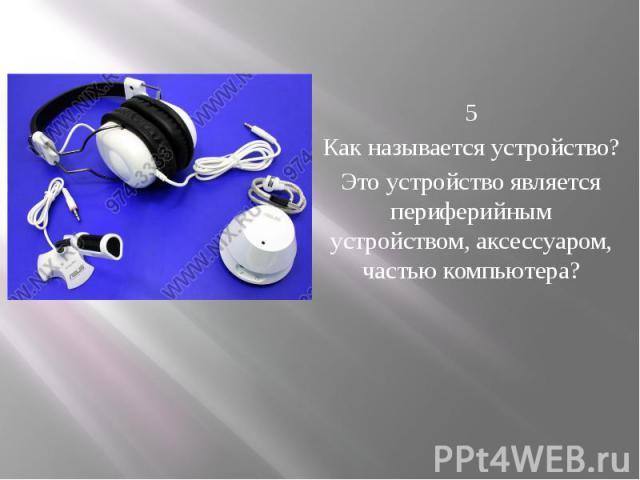 5 Как называется устройство? Это устройство является периферийным устройством, аксессуаром, частью компьютера?