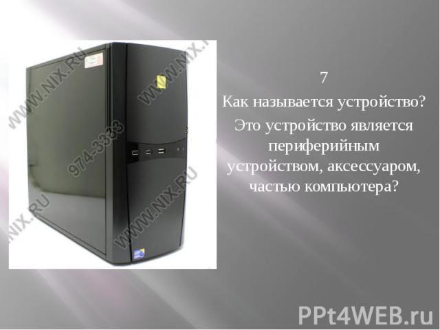 7 Как называется устройство? Это устройство является периферийным устройством, аксессуаром, частью компьютера?