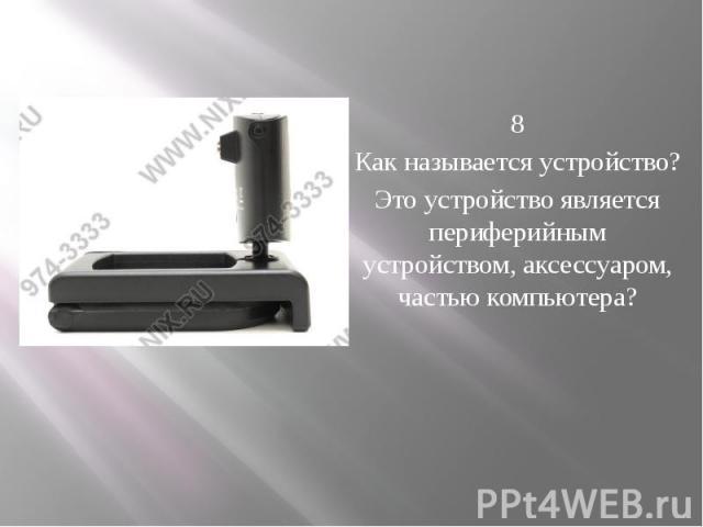 8 Как называется устройство? Это устройство является периферийным устройством, аксессуаром, частью компьютера?