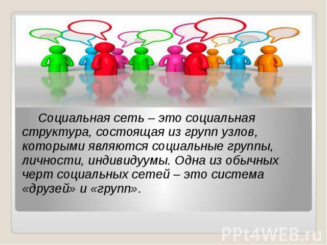 Социальная сеть – это социальная структура, состоящая из групп узлов, которыми являются социальные группы, личности, индивидуумы. Одна из обычных черт социальных сетей – это система «друзей» и «групп». Социальная сеть – это социальная структура, сос…