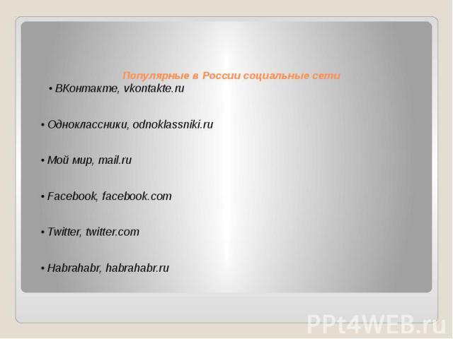 Популярные в России социальные сети • ВКонтакте, vkontakte.ru • Одноклассники, odnoklassniki.ru • Мой мир, mail.ru • Facebook, facebook.com • Twitter, twitter.com • Habrahabr, habrahabr.ru