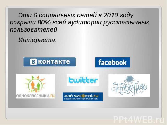 Эти 6 социальных сетей в 2010 году покрыли 80% всей аудитории русскоязычных пользователей Эти 6 социальных сетей в 2010 году покрыли 80% всей аудитории русскоязычных пользователей Интернета.