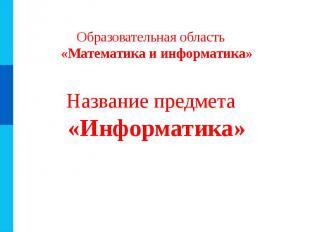 Образовательная область «Математика и информатика» Название предмета «Информатик