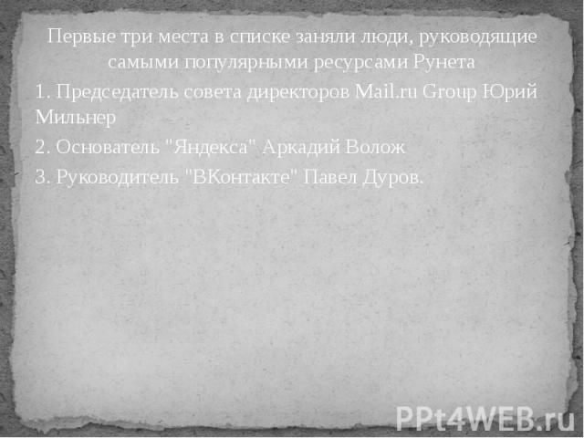 Первые три места в списке заняли люди, руководящие самыми популярными ресурсами Рунета Первые три места в списке заняли люди, руководящие самыми популярными ресурсами Рунета 1. Председатель совета директоров Mail.ru Group Юрий Мильнер 2. Основатель …