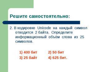 2. В кодировке Unicode на каждый символ отводится 2 байта. Определите информацио