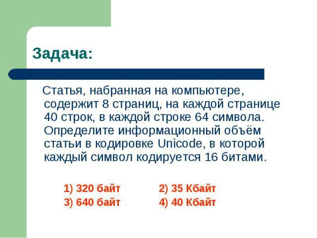 Статья, набранная на компьютере, содержит 8 страниц, на каждой странице 40 строк, в каждой строке 64 символа. Определите информационный объём статьи в кодировке Unicode, в которой каждый символ кодируется 16 битами. Статья, набранная на компьютере, …