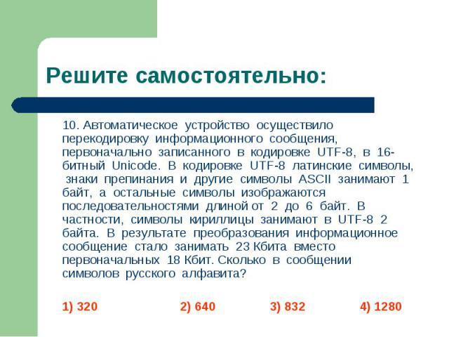 10. Автоматическое устройство осуществило перекодировку информационного сообщения, первоначально записанного в кодировке UTF-8, в 16-битный Unicode. В кодировке UTF-8 латинские символы, знаки препинания и другие символы ASCII занимают 1 байт, а оста…
