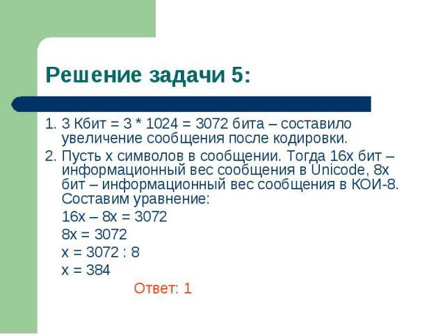 1. 3 Кбит = 3 * 1024 = 3072 бита – составило увеличение сообщения после кодировки. 1. 3 Кбит = 3 * 1024 = 3072 бита – составило увеличение сообщения после кодировки. 2. Пусть х символов в сообщении. Тогда 16х бит – информационный вес сообщения в Uni…
