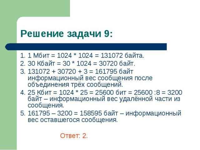 1. 1 Мбит = 1024 * 1024 = 131072 байта. 1. 1 Мбит = 1024 * 1024 = 131072 байта. 2. 30 Кбайт = 30 * 1024 = 30720 байт. 3. 131072 + 30720 + 3 = 161795 байт информационный вес сообщения после объединения трёх сообщений. 4. 25 Кбит = 1024 * 25 = 25600 б…