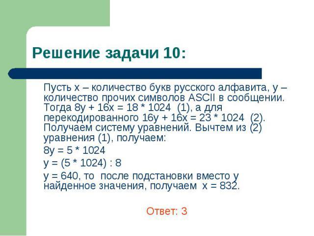 Пусть х – количество букв русского алфавита, y – количество прочих символов ASCII в сообщении. Тогда 8у + 16х = 18 * 1024 (1), а для перекодированного 16у + 16х = 23 * 1024 (2). Получаем систему уравнений. Вычтем из (2) уравнения (1), получаем: Пуст…
