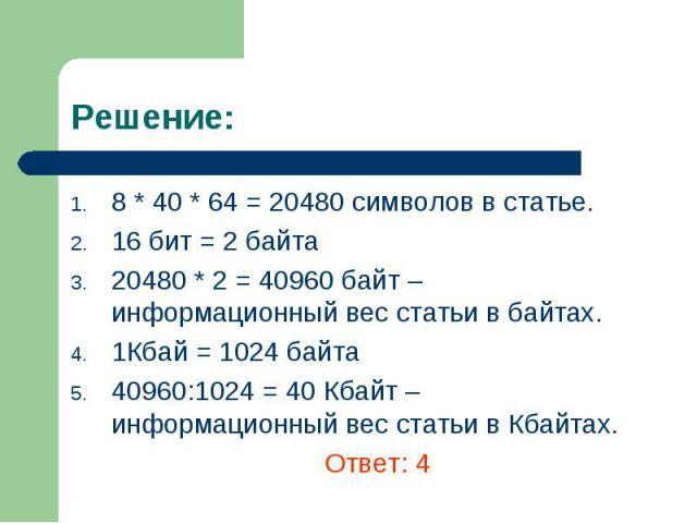8 * 40 * 64 = 20480 символов в статье. 8 * 40 * 64 = 20480 символов в статье. 16 бит = 2 байта 20480 * 2 = 40960 байт – информационный вес статьи в байтах. 1Кбай = 1024 байта 40960:1024 = 40 Кбайт – информационный вес статьи в Кбайтах. Ответ: 4