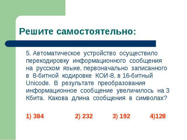 5. Автоматическое устройство осуществило перекодировку информационного сообщения на русском языке, первоначально записанного в 8-битной кодировке КОИ-8, в 16-битный Unicode. В результате преобразования информационное сообщение увеличилось на 3 Кбита…