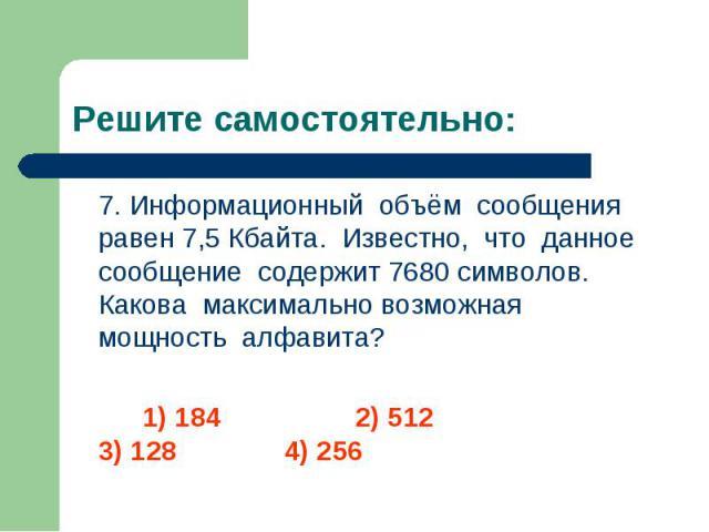 7. Информационный объём сообщения равен 7,5 Кбайта. Известно, что данное сообщение содержит 7680 символов. Какова максимально возможная мощность алфавита? 7. Информационный объём сообщения равен 7,5 Кбайта. Известно, что данное сообщение содержит 76…