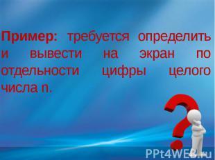 Пример: требуется определить и вывести на экран по отдельности цифры целого числ