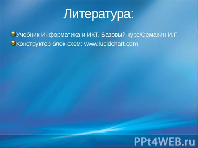 Литература: Учебник Информатика и ИКТ. Базовый курс/Семакин И.Г. Конструктор блок-схем: www.lucidchart.com