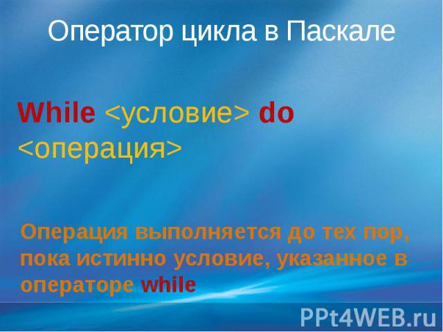 Оператор цикла в Паскале While <условие> do <операция>