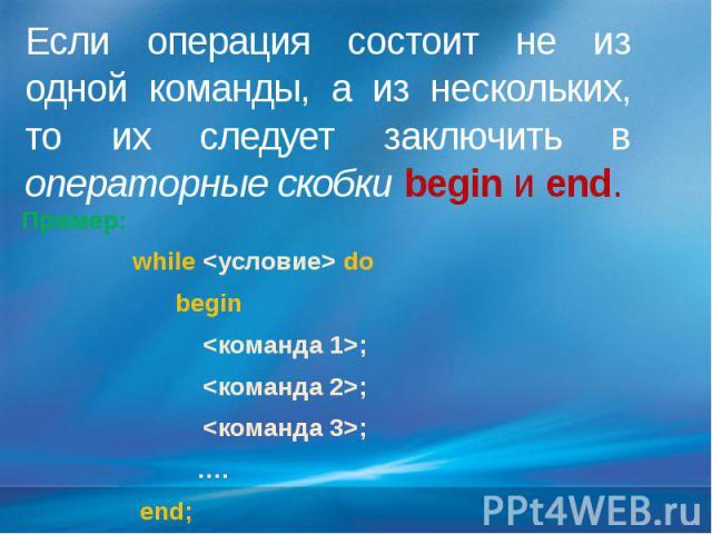 Если операция состоит не из одной команды, а из нескольких, то их следует заключить в операторные скобки begin и end. Пример: while <условие> do begin <команда 1>; <команда 2>; <команда 3>; …. end;