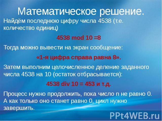 Математическое решение. Найдём последнюю цифру числа 4538 (т.е. количество единиц) 4538 mod 10 =8 Тогда можно вывести на экран сообщение: «1-я цифра справа равна 8». Затем выполним целочисленное деление заданного числа 4538 на 10 (остаток отбрасывае…