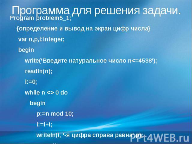 Программа для решения задачи. Program problem5_1; {определение и вывод на экран цифр числа} var n,p,i:integer; begin write('Введите натуральное число n<=4538'); readln(n); i:=0; while n <> 0 do begin p:=n mod 10; i:=i+I; writeln(i, '-я цифр…