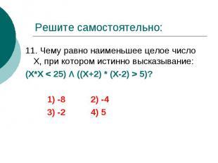 Решите самостоятельно: 11. Чему равно наименьшее целое число Х, при котором исти