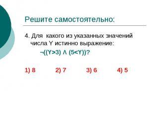 Решите самостоятельно: 4. Для какого из указанных значений числа Y истинно выраж