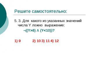 Решите самостоятельно: 5. 3. Для какого из указанных значений числа Y ложно выра