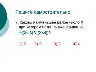 Решите самостоятельно: 7. Каково наименьшее целое число Х, при котором истинно в