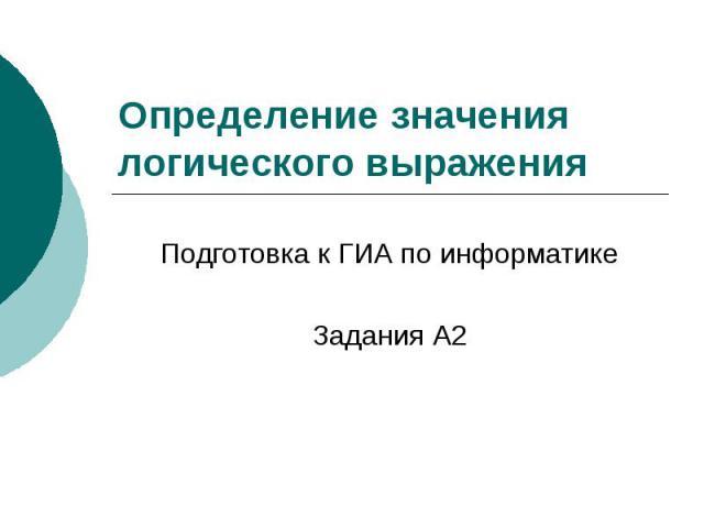 Определение значения логического выражения Подготовка к ГИА по информатике Задания А2