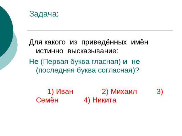 Задача: Для какого из приведённых имён истинно высказывание: Не (Первая буква гласная) и не (последняя буква согласная)? 1) Иван 2) Михаил 3) Семён 4) Никита