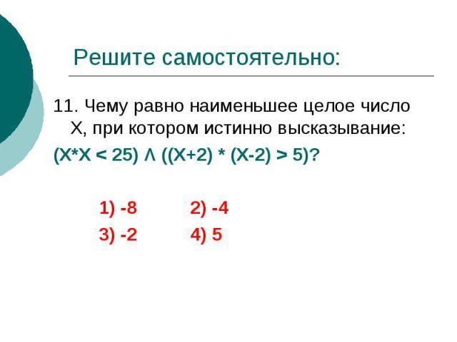 Решите самостоятельно: 11. Чему равно наименьшее целое число Х, при котором истинно высказывание: (Х*Х < 25) Λ ((Х+2) * (Х-2) > 5)? 1) -8 2) -4 3) -2 4) 5