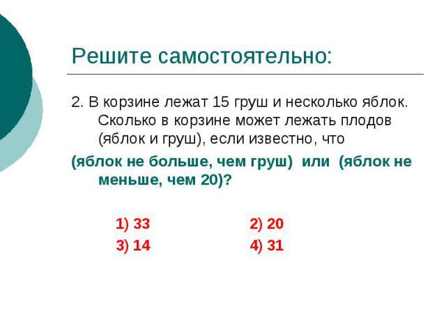 Решите самостоятельно: 2. В корзине лежат 15 груш и несколько яблок. Сколько в корзине может лежать плодов (яблок и груш), если известно, что (яблок не больше, чем груш) или (яблок не меньше, чем 20)? 1) 33 2) 20 3) 14 4) 31