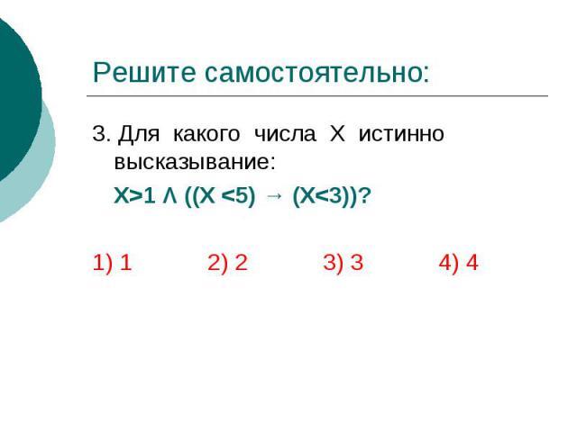 Решите самостоятельно: 3. Для какого числа Х истинно высказывание: Х>1 Λ ((X <5) → (X<3))? 1) 1 2) 2 3) 3 4) 4