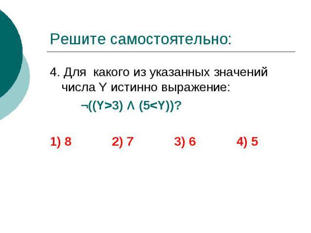 Решите самостоятельно: 4. Для какого из указанных значений числа Y истинно выражение: ¬((Y>3) Λ (5<Y))? 1) 8 2) 7 3) 6 4) 5