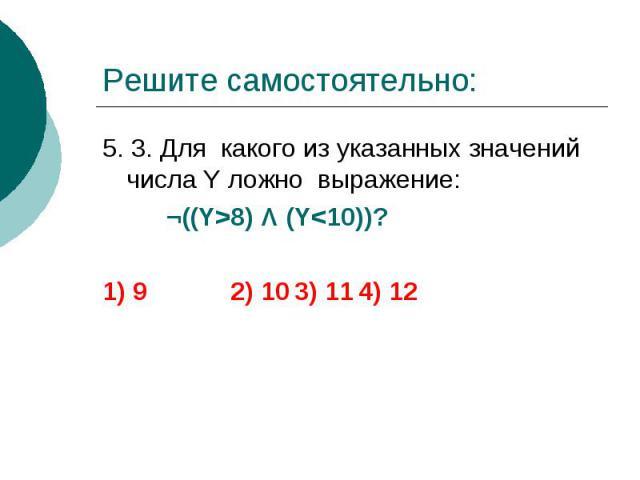 Решите самостоятельно: 5. 3. Для какого из указанных значений числа Y ложно выражение: ¬((Y>8) Λ (Y<10))? 1) 9 2) 10 3) 11 4) 12