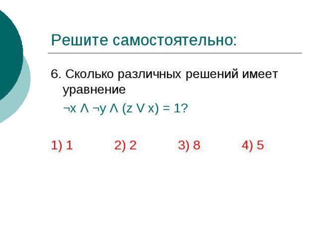 Решите самостоятельно: 6. Сколько различных решений имеет уравнение ¬х Λ ¬y Λ (z V x) = 1? 1) 1 2) 2 3) 8 4) 5