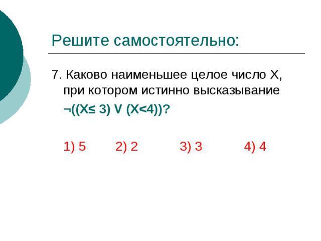 Решите самостоятельно: 7. Каково наименьшее целое число Х, при котором истинно высказывание ¬((Х≤ 3) V (Х<4))? 1) 5 2) 2 3) 3 4) 4
