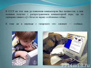 В СССР же этот знак до появления компьютером был неизвестен, а свое название пол