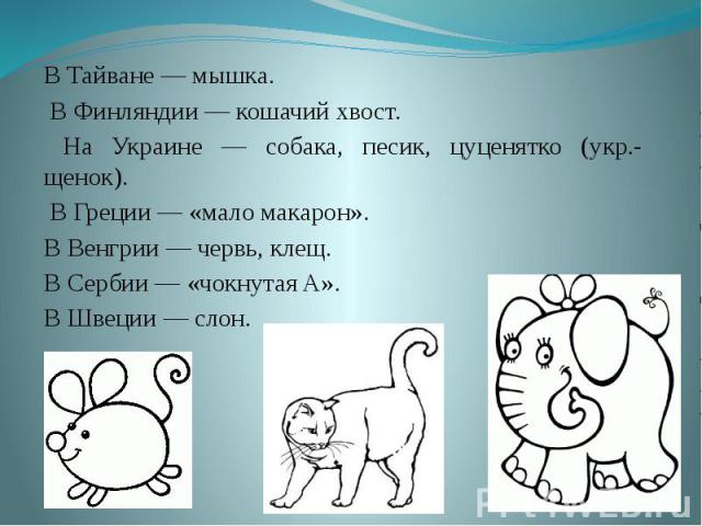В Тайване — мышка. В Финляндии — кошачий хвост. На Украине — собака, песик, цуценятко (укр.- щенок). В Греции — «мало макарон». В Венгрии — червь, клещ. В Сербии — «чокнутая A». В Швеции — слон.
