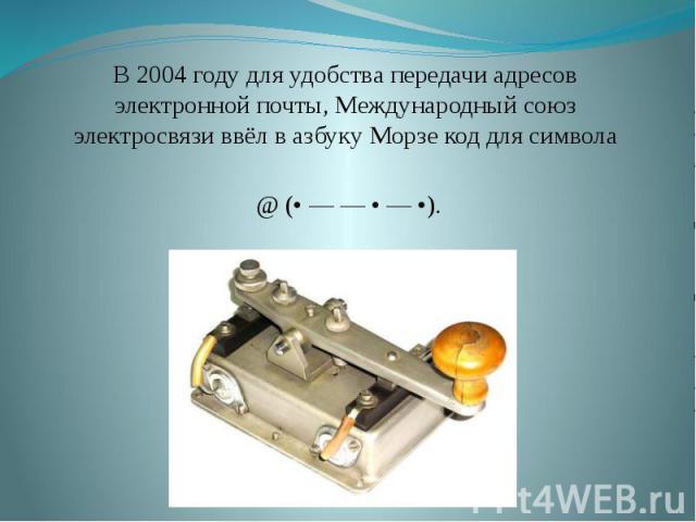 В 2004 году для удобства передачи адресов электронной почты, Международный союз электросвязи ввёл в азбуку Морзе код для символа @ (• — — • — •).