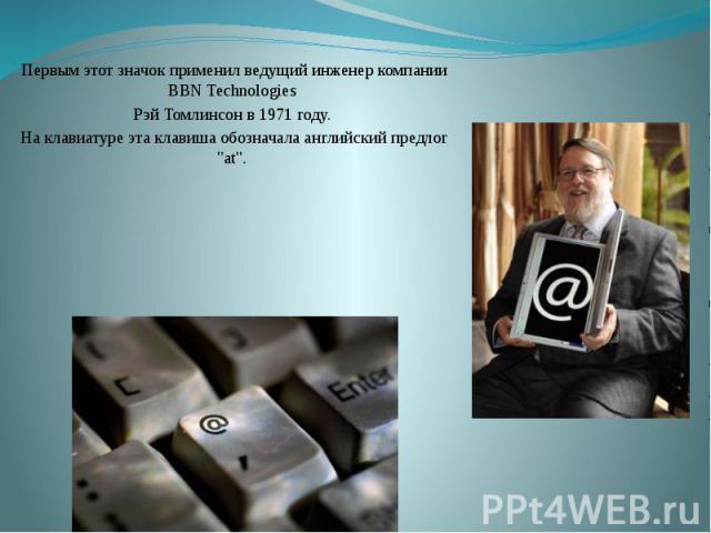 """Первым этот значок применил ведущий инженер компании BBN Technologies Рэй Томлинсон в 1971 году. На клавиатуре эта клавиша обозначала английский предлог """"at""""."""