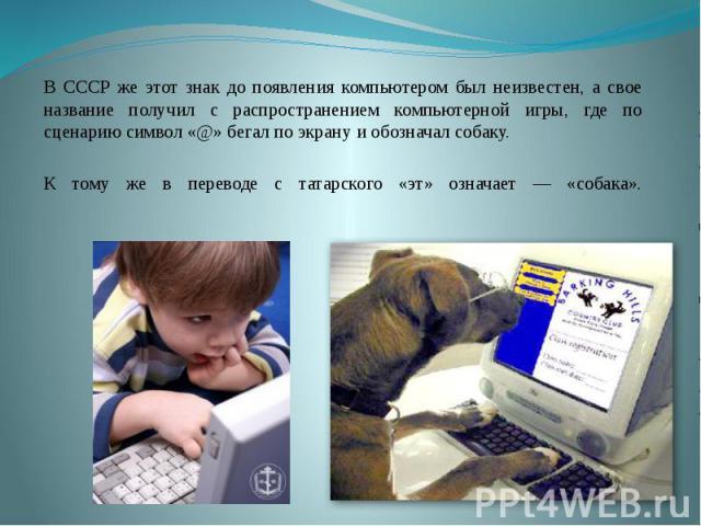 В СССР же этот знак до появления компьютером был неизвестен, а свое название получил с распространением компьютерной игры, где по сценарию символ «@» бегал по экрану и обозначал собаку. К тому же в переводе с татарского «эт» означает — «собака».