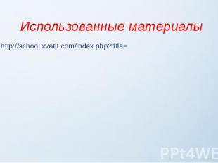 Использованные материалы http://school.xvatit.com/index.php?title=
