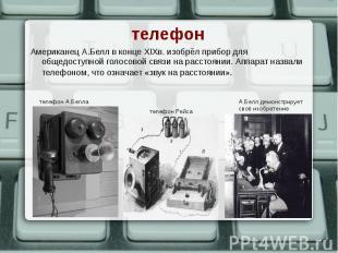 Американец А.Белл в конце XIXв. изобрёл прибор для общедоступной голосовой связи