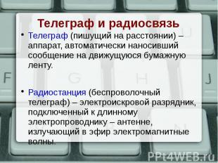 Телеграф (пишущий на расстоянии) – аппарат, автоматически наносивший сообщение н