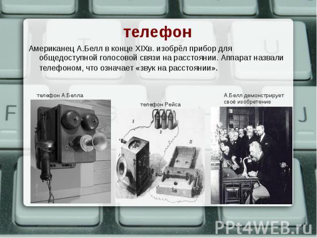 Американец А.Белл в конце XIXв. изобрёл прибор для общедоступной голосовой связи на расстоянии. Аппарат назвали телефоном, что означает «звук на расстоянии». Американец А.Белл в конце XIXв. изобрёл прибор для общедоступной голосовой связи на расстоя…