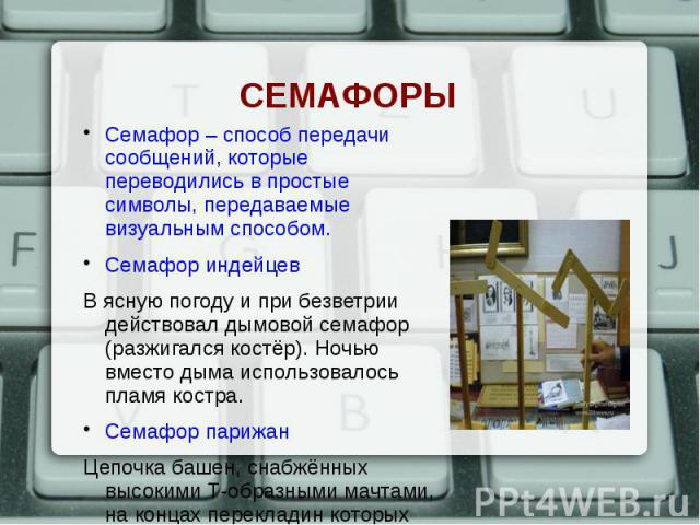 Семафор – способ передачи сообщений, которые переводились в простые символы, передаваемые визуальным способом. Семафор – способ передачи сообщений, которые переводились в простые символы, передаваемые визуальным способом. Семафор индейцев В ясную по…