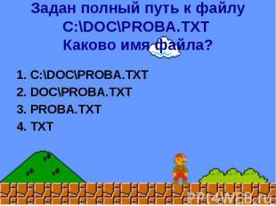 Задан полный путь к файлу C:\DOC\PROBA.TXT Каково имя файла? 1. C:\DOC\PROBA.TXT