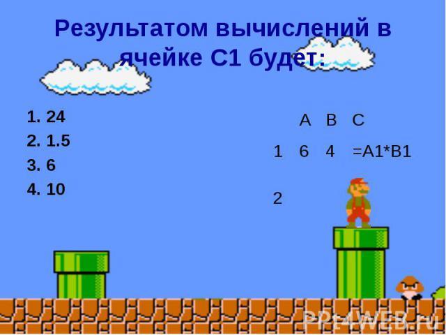 Результатом вычислений в ячейке С1 будет: 1. 24 2. 1.5 3. 6 4. 10