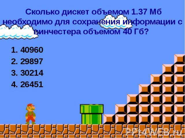 Сколько дискет объемом 1.37 Мб необходимо для сохранения информации с винчестера объемом 40 Гб? 1. 40960 2. 29897 3. 30214 4. 26451