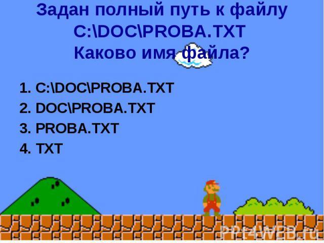 Задан полный путь к файлу C:\DOC\PROBA.TXT Каково имя файла? 1. C:\DOC\PROBA.TXT 2. DOC\PROBA.TXT 3. PROBA.TXT 4. TXT